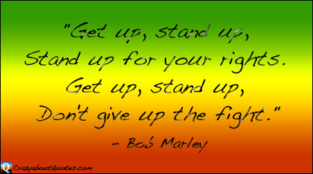 Stand up for your rights, Bob Marley quote.